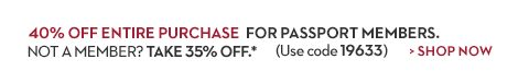 40% OFF Entire Purchase for Passport Members.  35% OFF for Non-members (Use Code 19633) | *Details