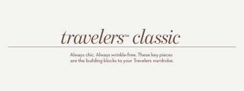 Travelers™ classic | Always chic. Always wrinkle-free. These key pieces are the building blocks to your Travelers wardrobe.