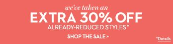 We've taken an extra 30% off Already-Reduced Styles. Shop The Sale.