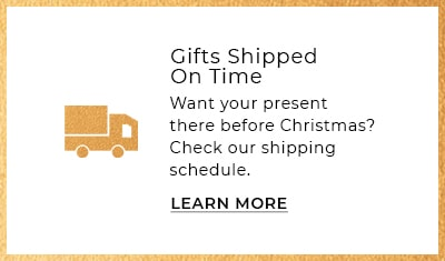 Gifts shipped on time. Want your present there before Christmas? Check our shipping schedule. Learn more.