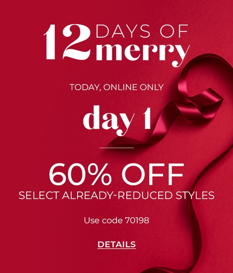 12 Days of Merry, Today Online Only, Day 1. 60% Off Select Already-Reduced Styles. Use Code 70198. Click for Details