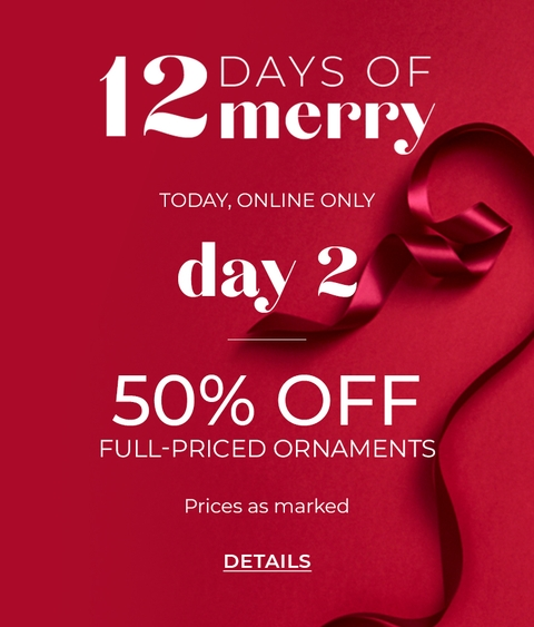 12 Days of Merry, Today Online Only, Day 2. 50% Off Full-Priced Ornaments. Prices as marked. Click for Details