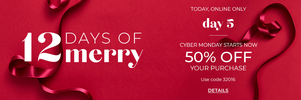 12 Days of Merry, Today Online Only, Day 5. Cyber Monday Starts Now. 50% Off Your Purchase. Use Code 32016. Click for Details