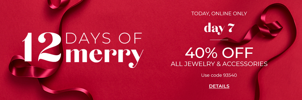 12 Days of Merry, Today Online Only, Day 7. 40% Off All Jewelry and Accessories. Use Code 93540. Click for Details