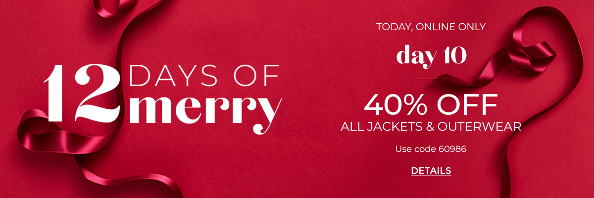 12 Days of Merry, Today Online Only, Day 10. 40% Off All Jackets and Outerwear. Use Code 60986. Click for Details
