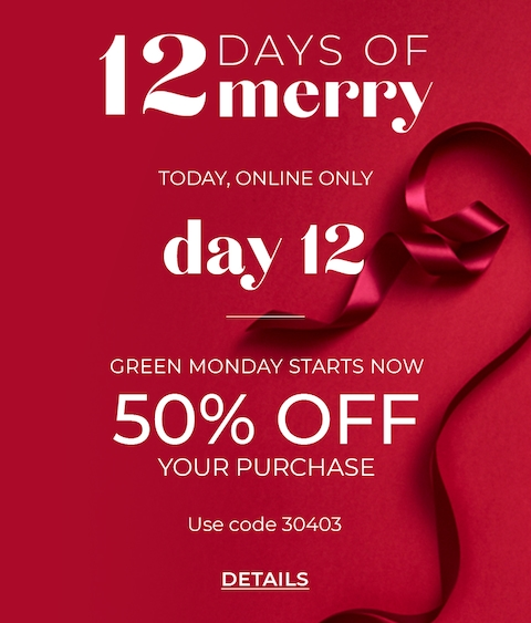 12 Days of Merry, Today Online Only, Day 12. Green Monday Starts Now. 50% Off Your Purchase. Use Code 30403. Click for Details