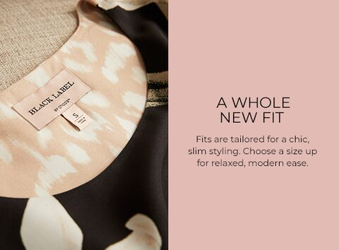 A Whole New Fit. Fits are tailored for a chic, slim styling. Choose a size up for relaxed, modern ease.
