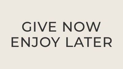 Give Now Enjoy Later