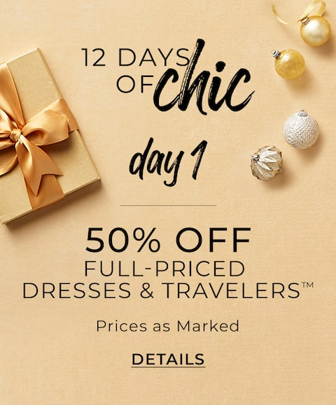 12 Days of Chic. Day 1. 50% Off Full-Priced Dresses and Travellers™. Prices as Marked. Details.