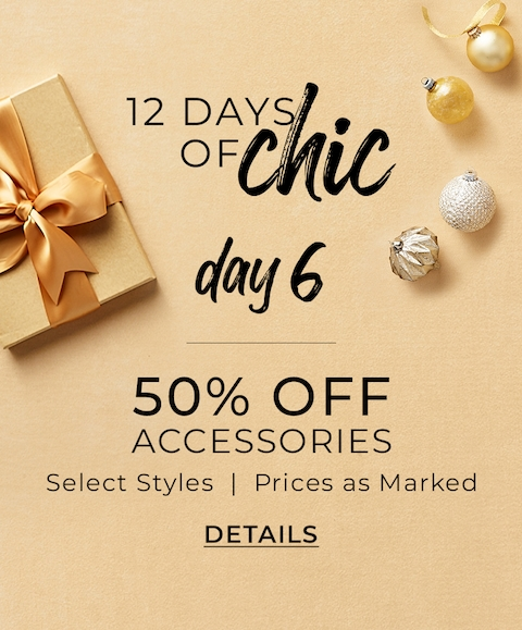 12 Days Of Chic Day 6, 50% Off Accessories, Select Styles | Prices As Marked