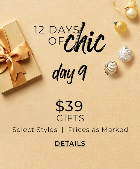 12 Days Of Chic. Day 9. $39 Gifts. Select Styles | Prices As Marked. Details.