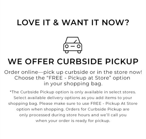 Love it and want it now? We offer curbside pickup. Order online - pick up curbside or in